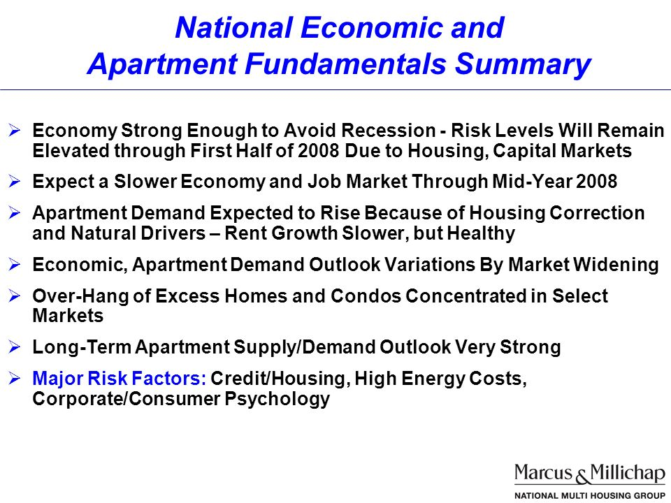 Economy Strong Enough to Avoid Recession - Risk Levels Will Remain Elevated through First Half of 2008 Due to Housing, Capital Markets Expect a Slower Economy and Job Market Through Mid-Year 2008 Apartment Demand Expected to Rise Because of Housing Correction and Natural Drivers – Rent Growth Slower, but Healthy Economic, Apartment Demand Outlook Variations By Market Widening Over-Hang of Excess Homes and Condos Concentrated in Select Markets Long-Term Apartment Supply/Demand Outlook Very Strong Major Risk Factors: Credit/Housing, High Energy Costs, Corporate/Consumer Psychology National Economic and Apartment Fundamentals Summary