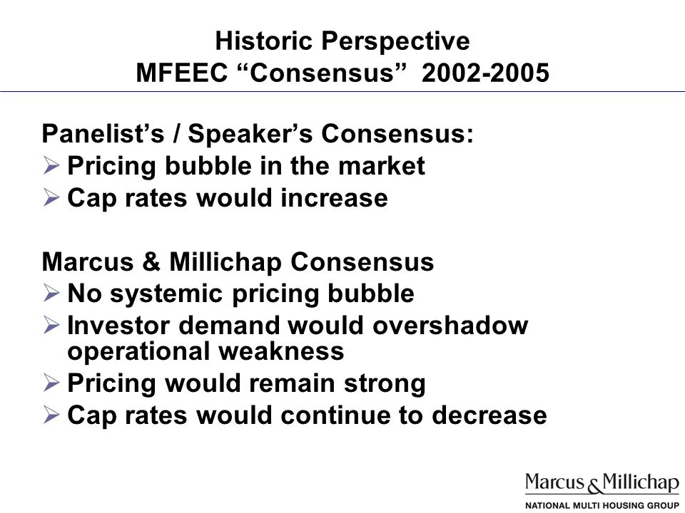 Historic Perspective MFEEC Consensus 2002-2005 Panelists / Speakers Consensus: Pricing bubble in the market Cap rates would increase Marcus & Millichap Consensus No systemic pricing bubble Investor demand would overshadow operational weakness Pricing would remain strong Cap rates would continue to decrease
