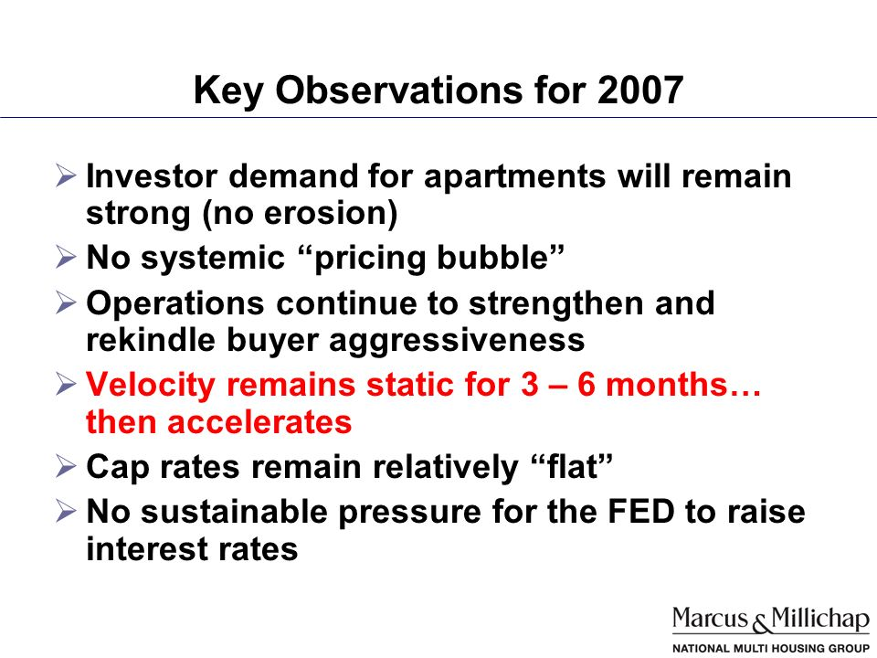 Key Observations for 2007 Investor demand for apartments will remain strong (no erosion) No systemic pricing bubble Operations continue to strengthen and rekindle buyer aggressiveness Velocity remains static for 3 – 6 months… then accelerates Cap rates remain relatively flat No sustainable pressure for the FED to raise interest rates