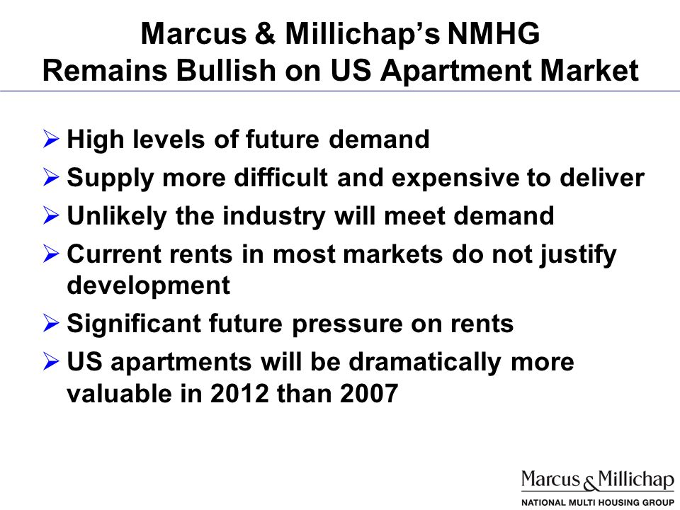 Marcus & Millichaps NMHG Remains Bullish on US Apartment Market High levels of future demand Supply more difficult and expensive to deliver Unlikely the industry will meet demand Current rents in most markets do not justify development Significant future pressure on rents US apartments will be dramatically more valuable in 2012 than 2007