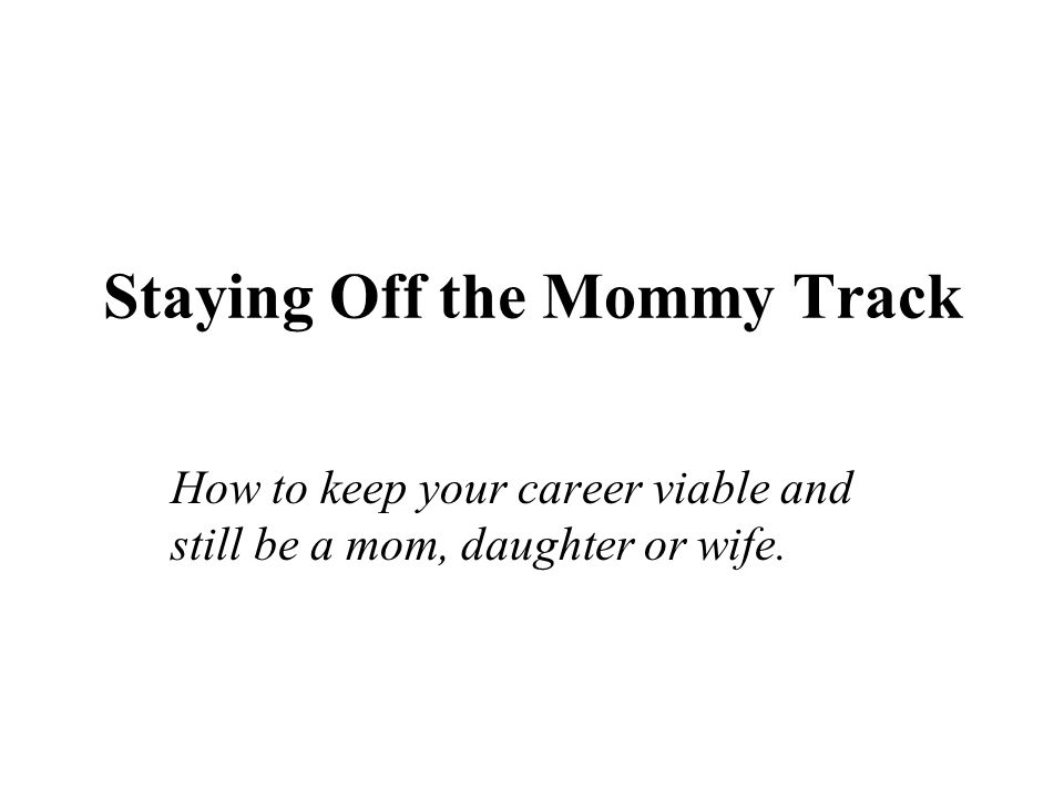 Staying Off the Mommy Track How to keep your career viable and still be a mom, daughter or wife.