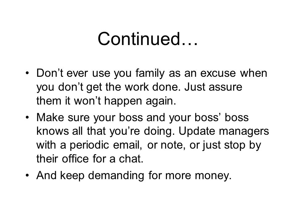 Continued… Dont ever use you family as an excuse when you dont get the work done.
