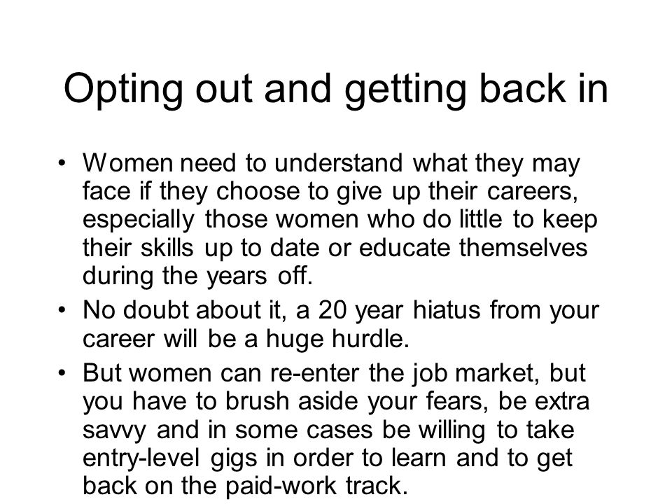 Opting out and getting back in Women need to understand what they may face if they choose to give up their careers, especially those women who do little to keep their skills up to date or educate themselves during the years off.