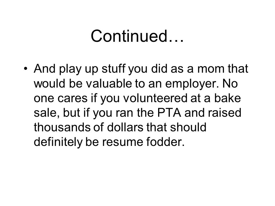 Continued… And play up stuff you did as a mom that would be valuable to an employer.