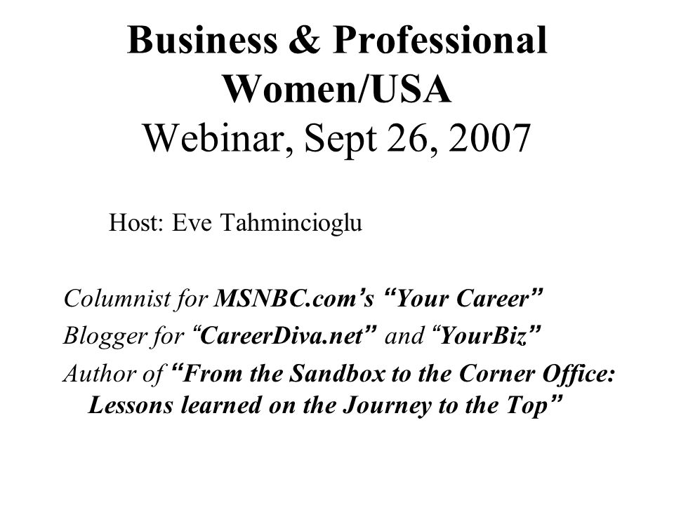 Business & Professional Women/USA Webinar, Sept 26, 2007 Host: Eve Tahmincioglu Columnist for MSNBC.com s Your Career Blogger for CareerDiva.net and YourBiz Author of From the Sandbox to the Corner Office: Lessons learned on the Journey to the Top