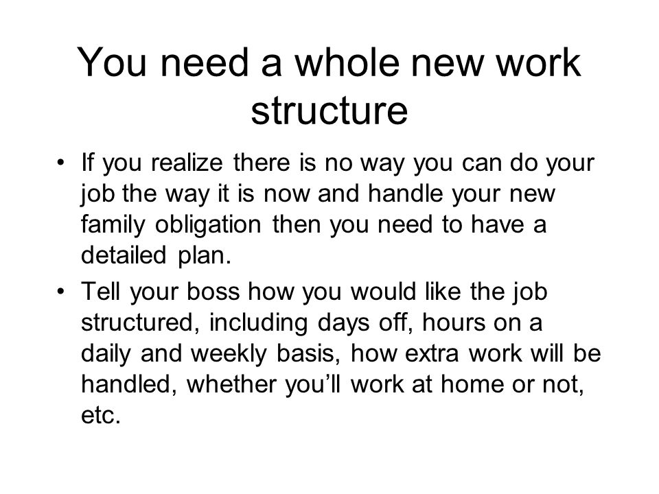 You need a whole new work structure If you realize there is no way you can do your job the way it is now and handle your new family obligation then you need to have a detailed plan.