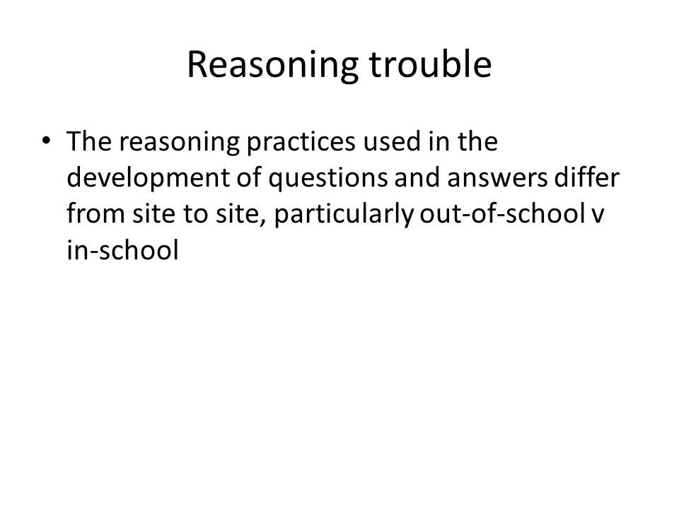 Reasoning trouble The reasoning practices used in the development of questions and answers differ from site to site, particularly out-of-school v in-school