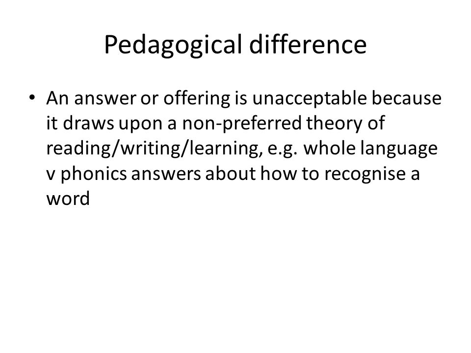 Pedagogical difference An answer or offering is unacceptable because it draws upon a non-preferred theory of reading/writing/learning, e.g.