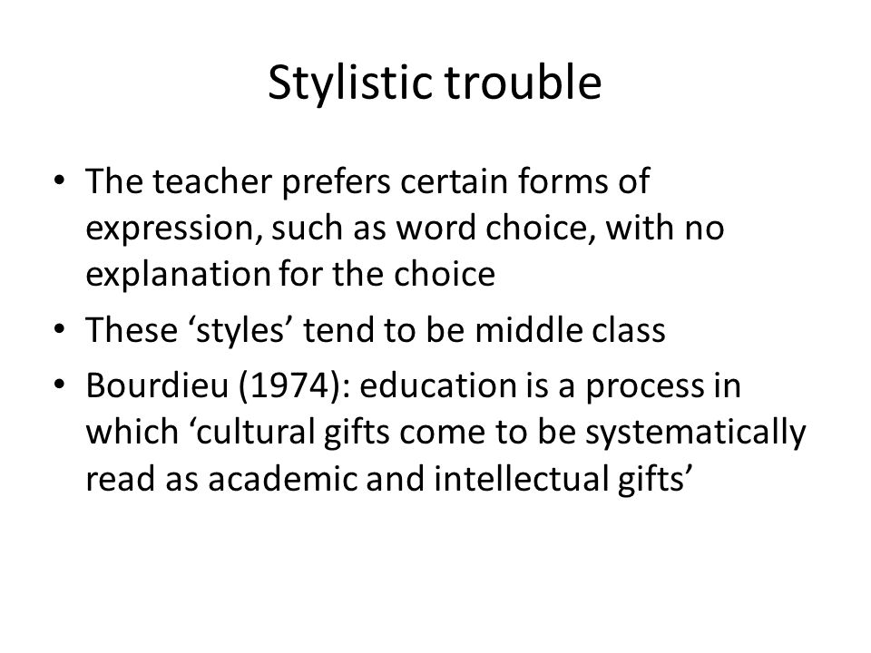 Stylistic trouble The teacher prefers certain forms of expression, such as word choice, with no explanation for the choice These styles tend to be middle class Bourdieu (1974): education is a process in which cultural gifts come to be systematically read as academic and intellectual gifts