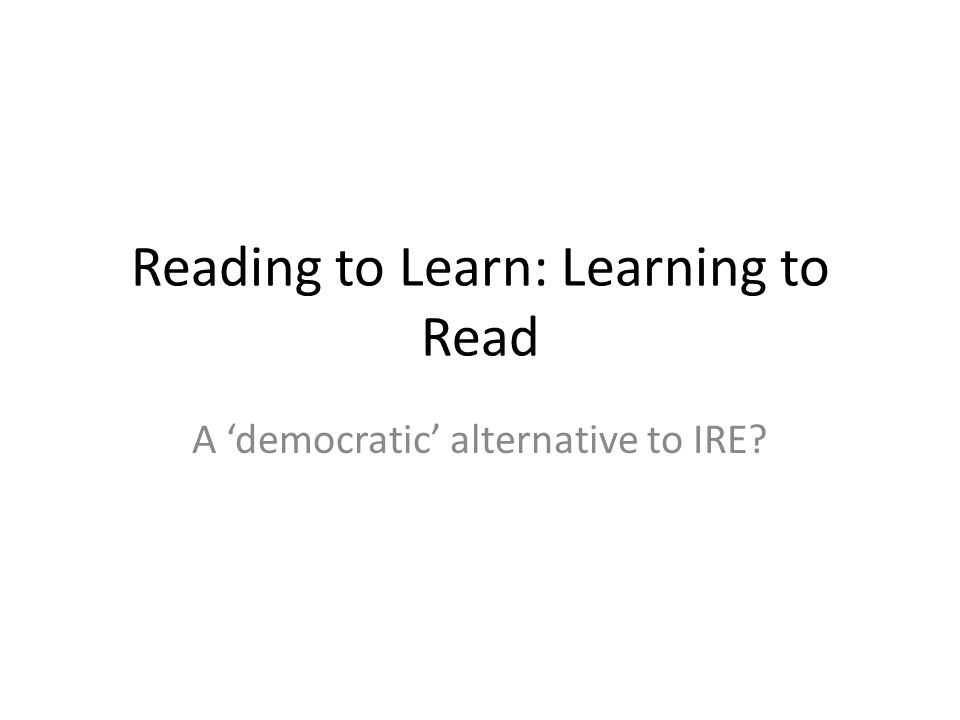 Reading to Learn: Learning to Read A democratic alternative to IRE