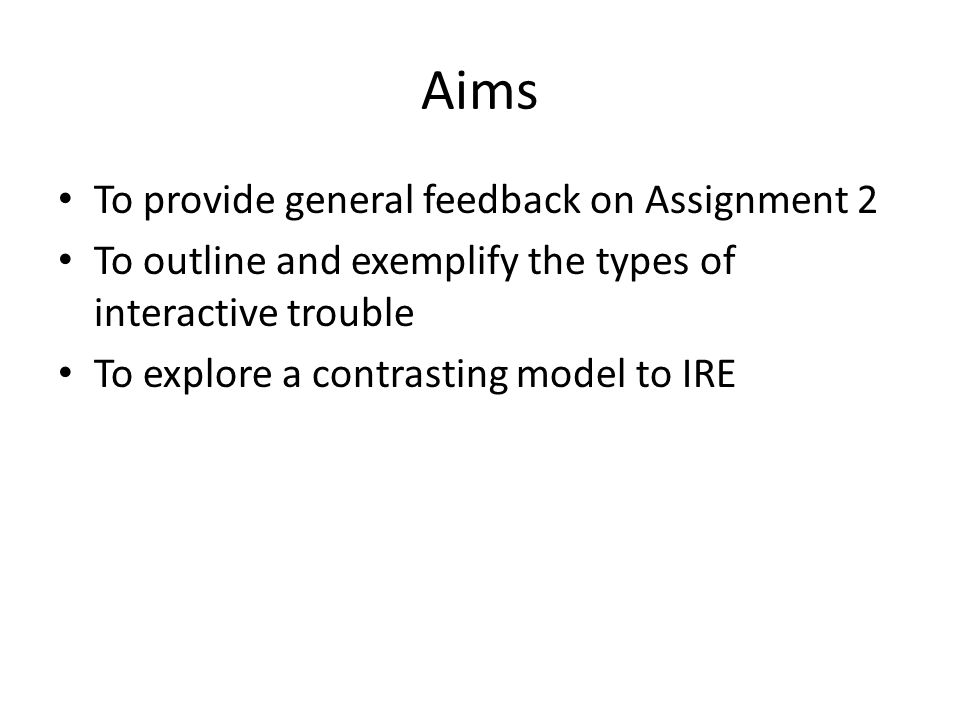 Aims To provide general feedback on Assignment 2 To outline and exemplify the types of interactive trouble To explore a contrasting model to IRE