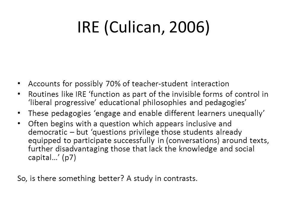 IRE (Culican, 2006) Accounts for possibly 70% of teacher-student interaction Routines like IRE function as part of the invisible forms of control in liberal progressive educational philosophies and pedagogies These pedagogies engage and enable different learners unequally Often begins with a question which appears inclusive and democratic – but questions privilege those students already equipped to participate successfully in (conversations) around texts, further disadvantaging those that lack the knowledge and social capital… (p7) So, is there something better.
