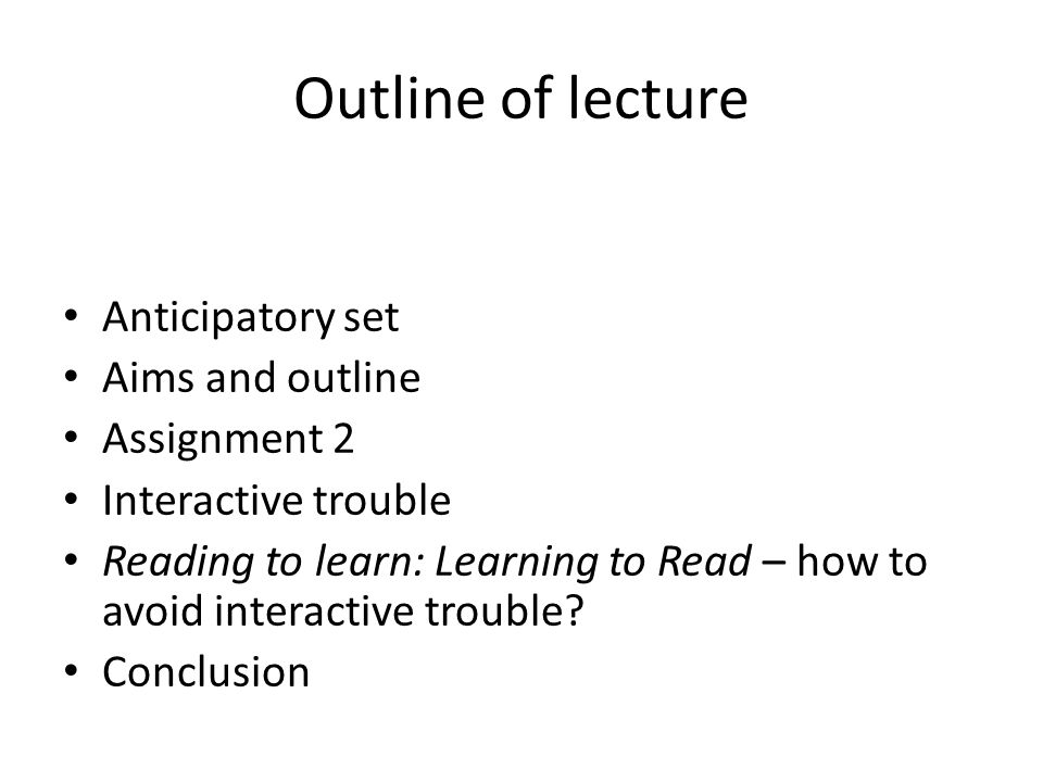 Outline of lecture Anticipatory set Aims and outline Assignment 2 Interactive trouble Reading to learn: Learning to Read – how to avoid interactive trouble.