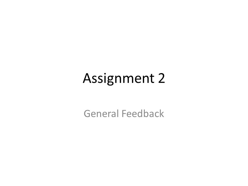 Assignment 2 General Feedback
