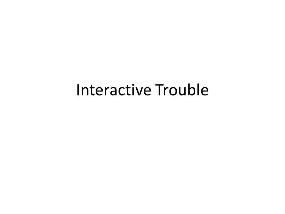Interactive Trouble