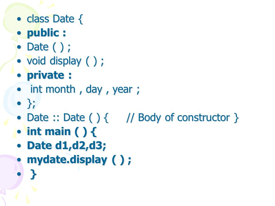 class Date {class Date { public :public : Date ( ) ;Date ( ) ; void display ( ) ;void display ( ) ; private :private : int month, day, year ; int month, day, year ; };}; Date :: Date ( ) { // Body of constructor }Date :: Date ( ) { // Body of constructor } int main ( ) {int main ( ) { Date d1,d2,d3;Date d1,d2,d3; mydate.display ( ) ;mydate.display ( ) ; } }