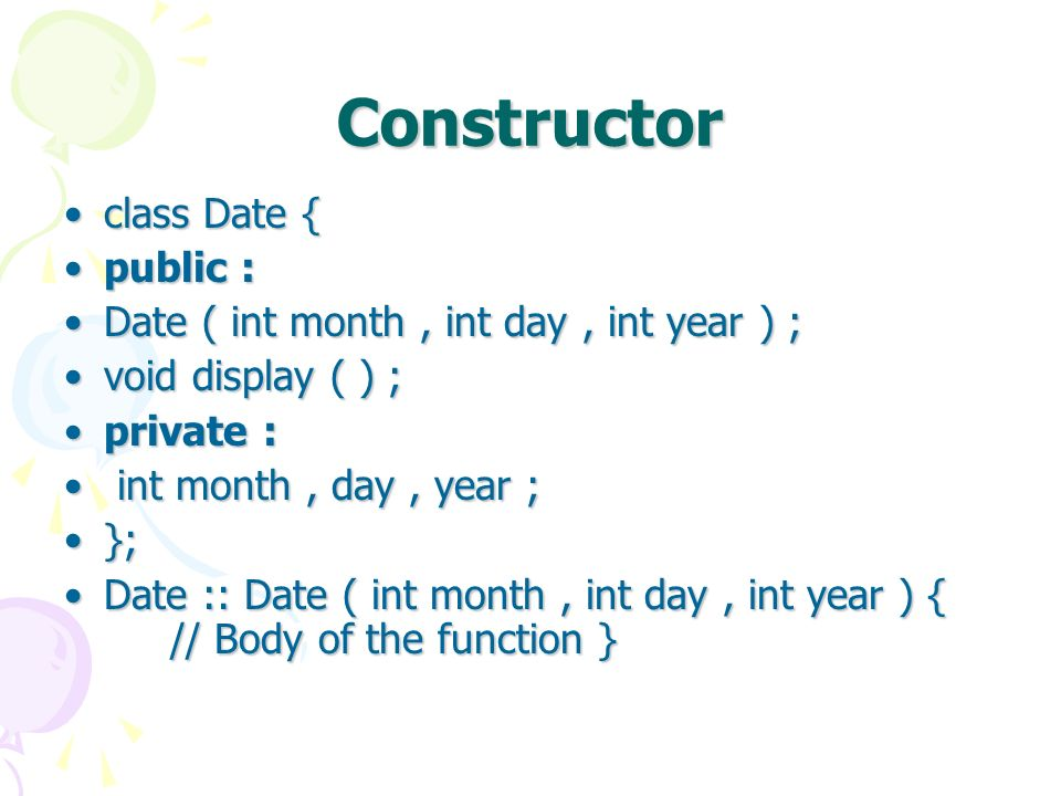 Constructor class Date {class Date { public :public : Date ( int month, int day, int year ) ;Date ( int month, int day, int year ) ; void display ( ) ;void display ( ) ; private :private : int month, day, year ; int month, day, year ; };}; Date :: Date ( int month, int day, int year ) { // Body of the function }Date :: Date ( int month, int day, int year ) { // Body of the function }