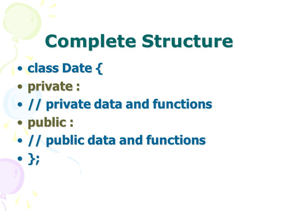 Complete Structure class Date {class Date { private :private : // private data and functions// private data and functions public :public : // public data and functions// public data and functions };};