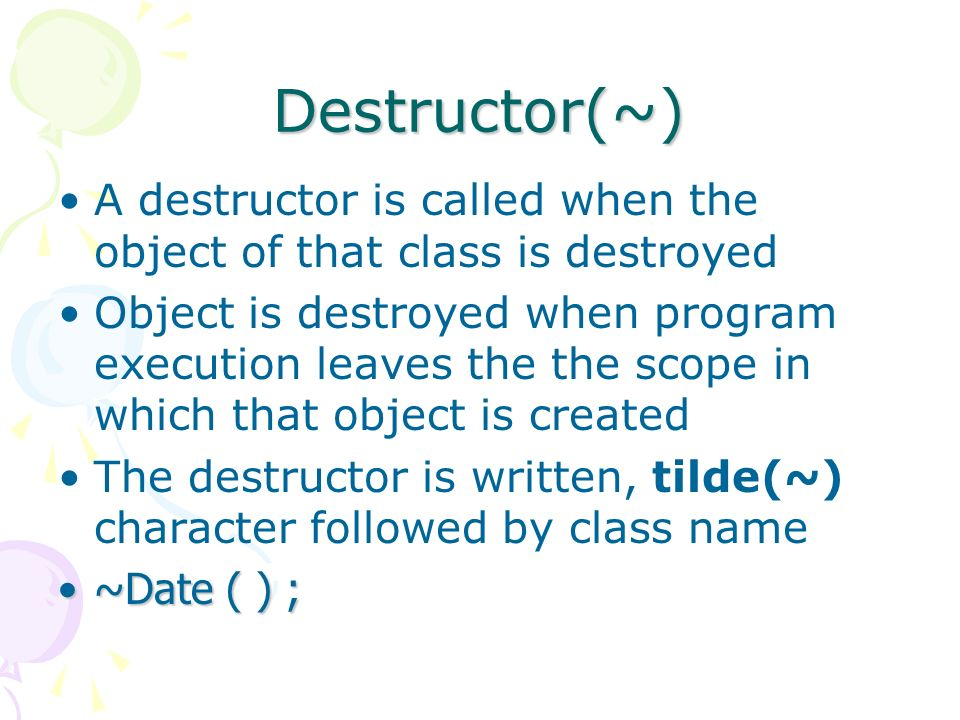 Destructor(~) A destructor is called when the object of that class is destroyed Object is destroyed when program execution leaves the the scope in which that object is created The destructor is written, tilde(~) character followed by class name ~Date ( ) ;~Date ( ) ;