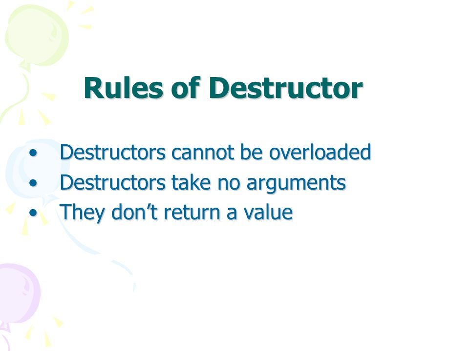 Rules of Destructor Destructors cannot be overloadedDestructors cannot be overloaded Destructors take no argumentsDestructors take no arguments They dont return a valueThey dont return a value