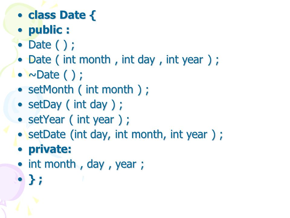 class Date {class Date { public :public : Date ( ) ;Date ( ) ; Date ( int month, int day, int year ) ;Date ( int month, int day, int year ) ; ~Date ( ) ;~Date ( ) ; setMonth ( int month ) ;setMonth ( int month ) ; setDay ( int day ) ;setDay ( int day ) ; setYear ( int year ) ;setYear ( int year ) ; setDate (int day, int month, int year ) ;setDate (int day, int month, int year ) ; private:private: int month, day, year ;int month, day, year ; } ;} ;