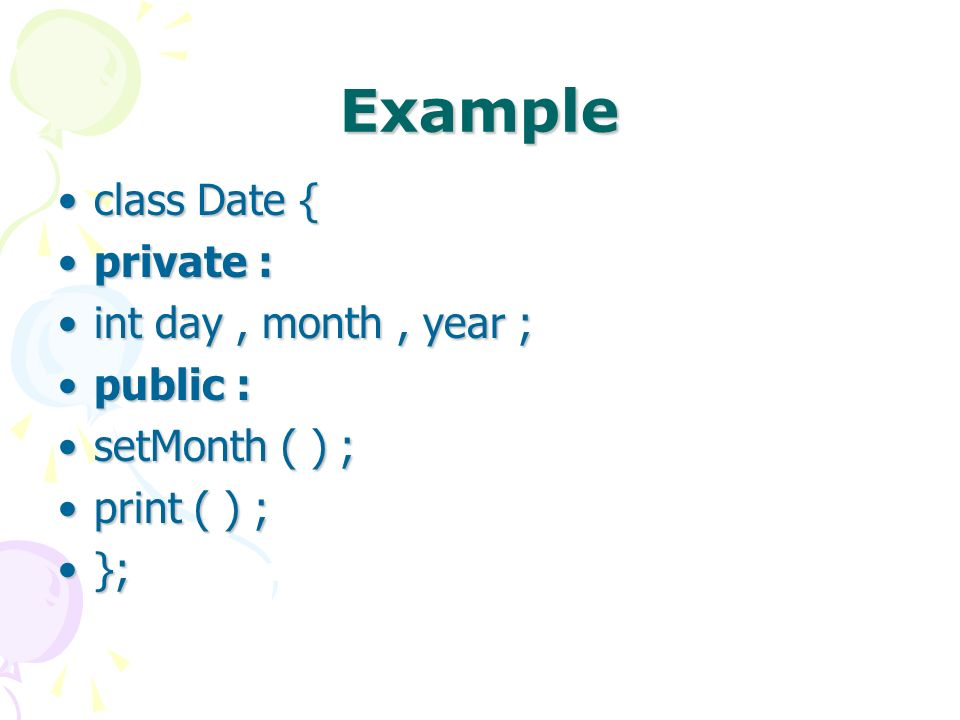 Example class Date {class Date { private :private : int day, month, year ;int day, month, year ; public :public : setMonth ( ) ;setMonth ( ) ; print ( ) ;print ( ) ; };};