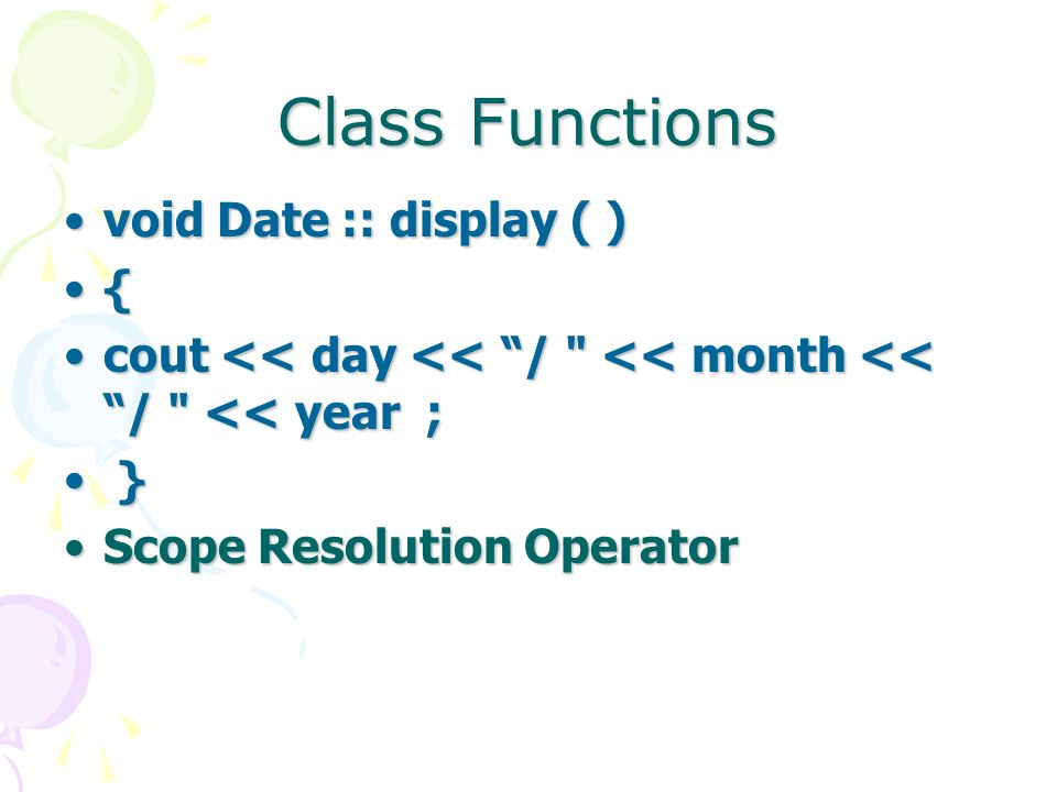 Class Functions void Date :: display ( )void Date :: display ( ) { cout << day << / << month << / << year ;cout << day << / << month << / << year ; } } Scope Resolution OperatorScope Resolution Operator