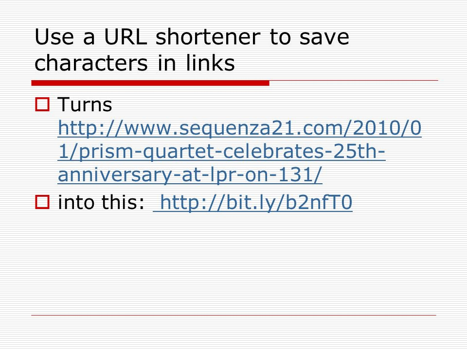 Use a URL shortener to save characters in links Turns http://www.sequenza21.com/2010/0 1/prism-quartet-celebrates-25th- anniversary-at-lpr-on-131/ http://www.sequenza21.com/2010/0 1/prism-quartet-celebrates-25th- anniversary-at-lpr-on-131/ into this: http://bit.ly/b2nfT0 http://bit.ly/b2nfT0
