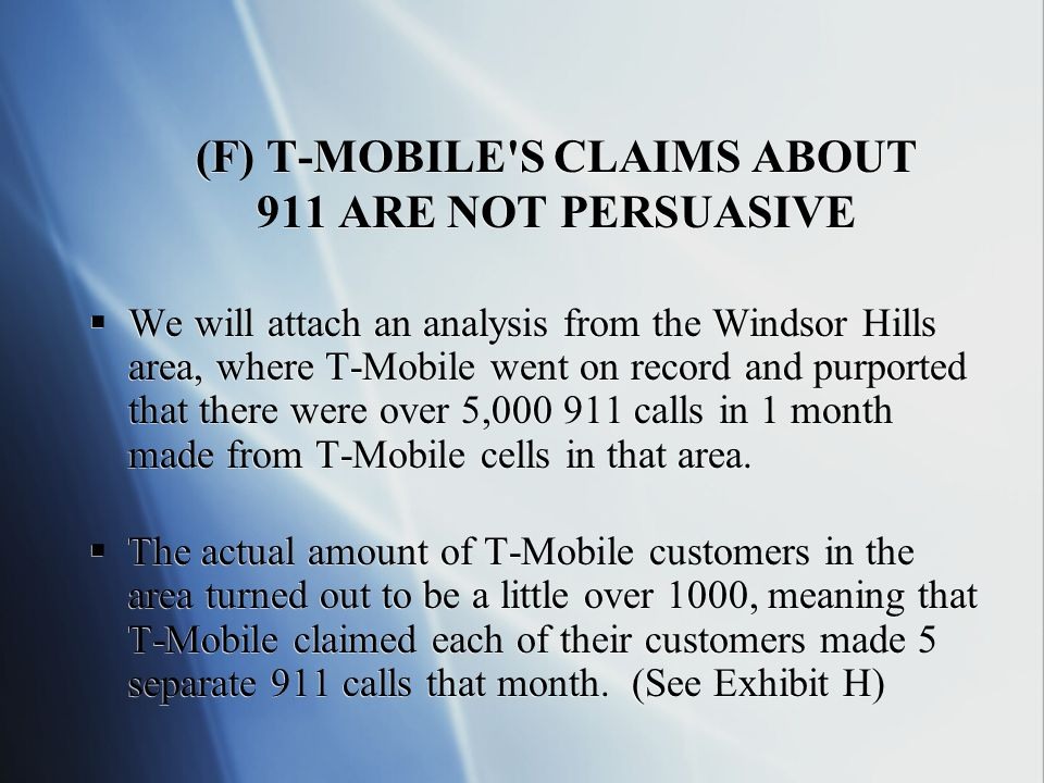 (F) T-MOBILE S CLAIMS ABOUT 911 ARE NOT PERSUASIVE We will attach an analysis from the Windsor Hills area, where T-Mobile went on record and purported that there were over 5, calls in 1 month made from T-Mobile cells in that area.