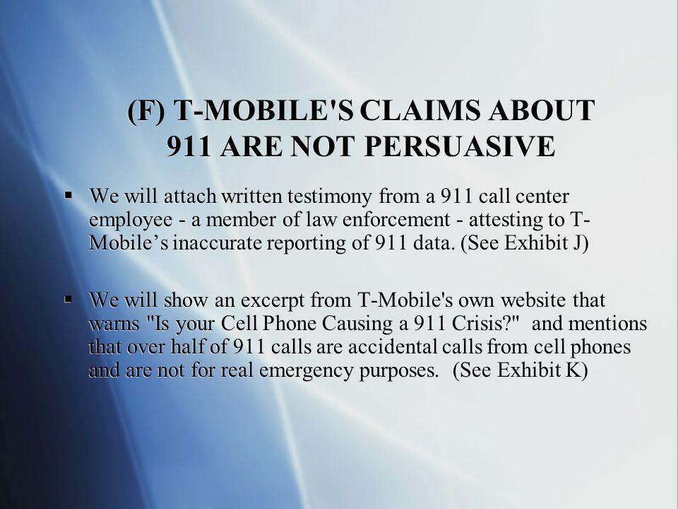 (F) T-MOBILE S CLAIMS ABOUT 911 ARE NOT PERSUASIVE We will attach written testimony from a 911 call center employee - a member of law enforcement - attesting to T- Mobiles inaccurate reporting of 911 data.