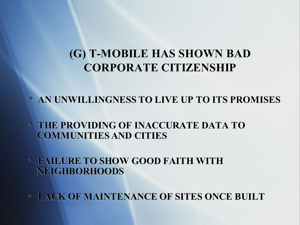 (G) T-MOBILE HAS SHOWN BAD CORPORATE CITIZENSHIP * AN UNWILLINGNESS TO LIVE UP TO ITS PROMISES * THE PROVIDING OF INACCURATE DATA TO COMMUNITIES AND CITIES * FAILURE TO SHOW GOOD FAITH WITH NEIGHBORHOODS * LACK OF MAINTENANCE OF SITES ONCE BUILT * AN UNWILLINGNESS TO LIVE UP TO ITS PROMISES * THE PROVIDING OF INACCURATE DATA TO COMMUNITIES AND CITIES * FAILURE TO SHOW GOOD FAITH WITH NEIGHBORHOODS * LACK OF MAINTENANCE OF SITES ONCE BUILT