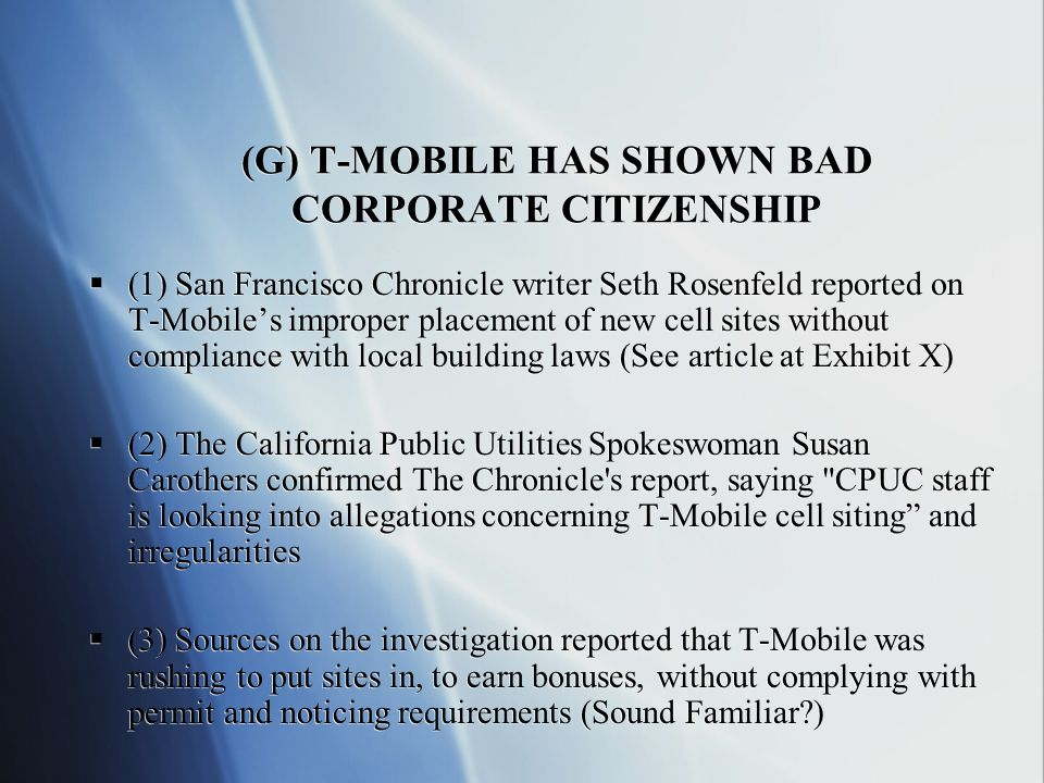 (G) T-MOBILE HAS SHOWN BAD CORPORATE CITIZENSHIP (1) San Francisco Chronicle writer Seth Rosenfeld reported on T-Mobiles improper placement of new cell sites without compliance with local building laws (See article at Exhibit X) (2) The California Public Utilities Spokeswoman Susan Carothers confirmed The Chronicle s report, saying CPUC staff is looking into allegations concerning T-Mobile cell siting and irregularities (3) Sources on the investigation reported that T-Mobile was rushing to put sites in, to earn bonuses, without complying with permit and noticing requirements (Sound Familiar ) (1) San Francisco Chronicle writer Seth Rosenfeld reported on T-Mobiles improper placement of new cell sites without compliance with local building laws (See article at Exhibit X) (2) The California Public Utilities Spokeswoman Susan Carothers confirmed The Chronicle s report, saying CPUC staff is looking into allegations concerning T-Mobile cell siting and irregularities (3) Sources on the investigation reported that T-Mobile was rushing to put sites in, to earn bonuses, without complying with permit and noticing requirements (Sound Familiar )