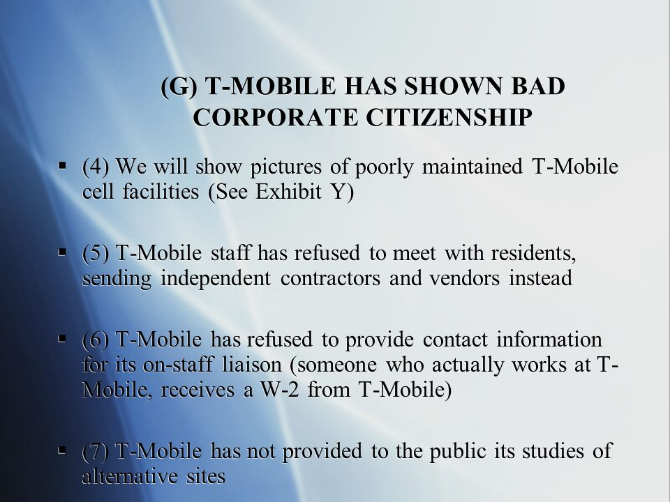 (G) T-MOBILE HAS SHOWN BAD CORPORATE CITIZENSHIP (4) We will show pictures of poorly maintained T-Mobile cell facilities (See Exhibit Y) (5) T-Mobile staff has refused to meet with residents, sending independent contractors and vendors instead (6) T-Mobile has refused to provide contact information for its on-staff liaison (someone who actually works at T- Mobile, receives a W-2 from T-Mobile) (7) T-Mobile has not provided to the public its studies of alternative sites (4) We will show pictures of poorly maintained T-Mobile cell facilities (See Exhibit Y) (5) T-Mobile staff has refused to meet with residents, sending independent contractors and vendors instead (6) T-Mobile has refused to provide contact information for its on-staff liaison (someone who actually works at T- Mobile, receives a W-2 from T-Mobile) (7) T-Mobile has not provided to the public its studies of alternative sites