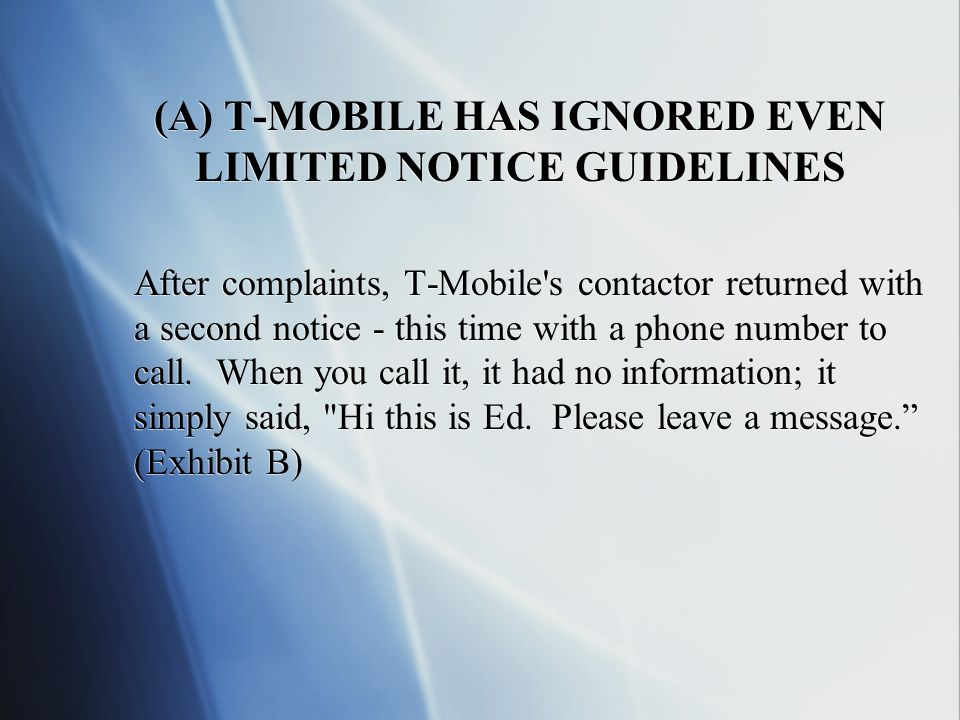 (A) T-MOBILE HAS IGNORED EVEN LIMITED NOTICE GUIDELINES After complaints, T-Mobile s contactor returned with a second notice - this time with a phone number to call.