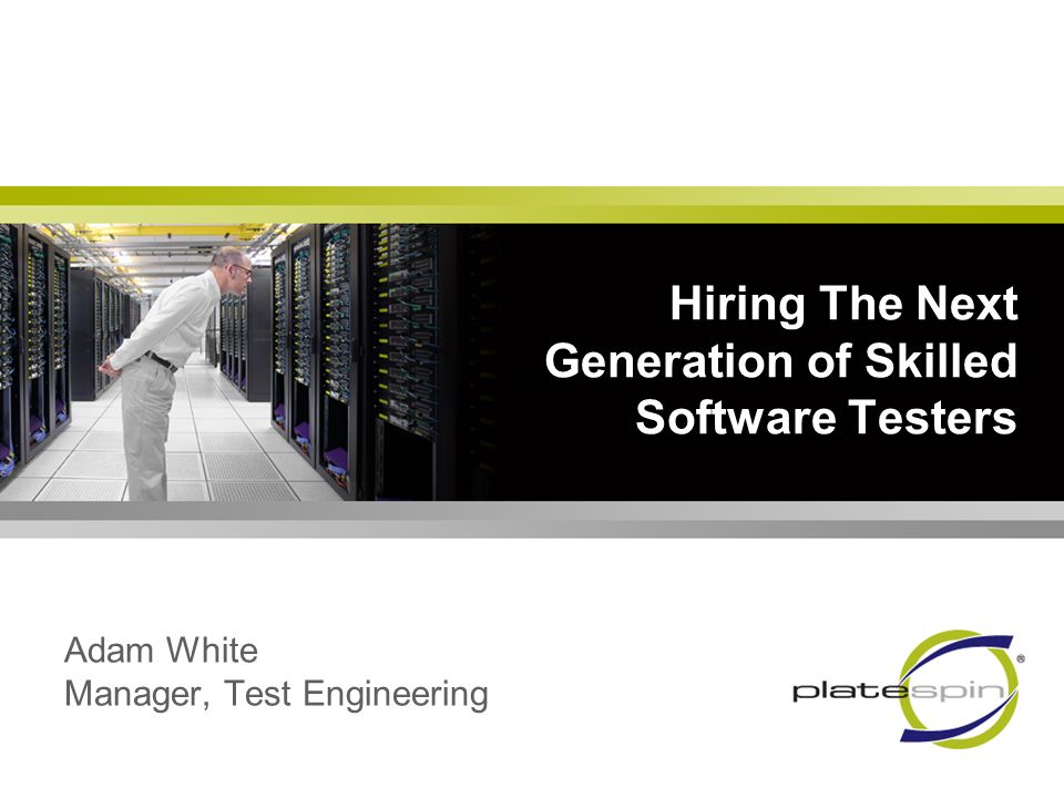 Hiring The Next Generation of Skilled Software Testers Adam White Manager, Test Engineering