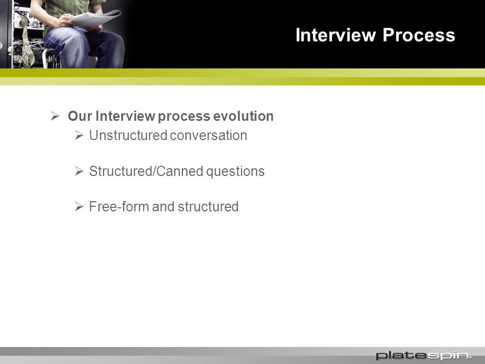 Interview Process Our Interview process evolution Unstructured conversation Structured/Canned questions Free-form and structured