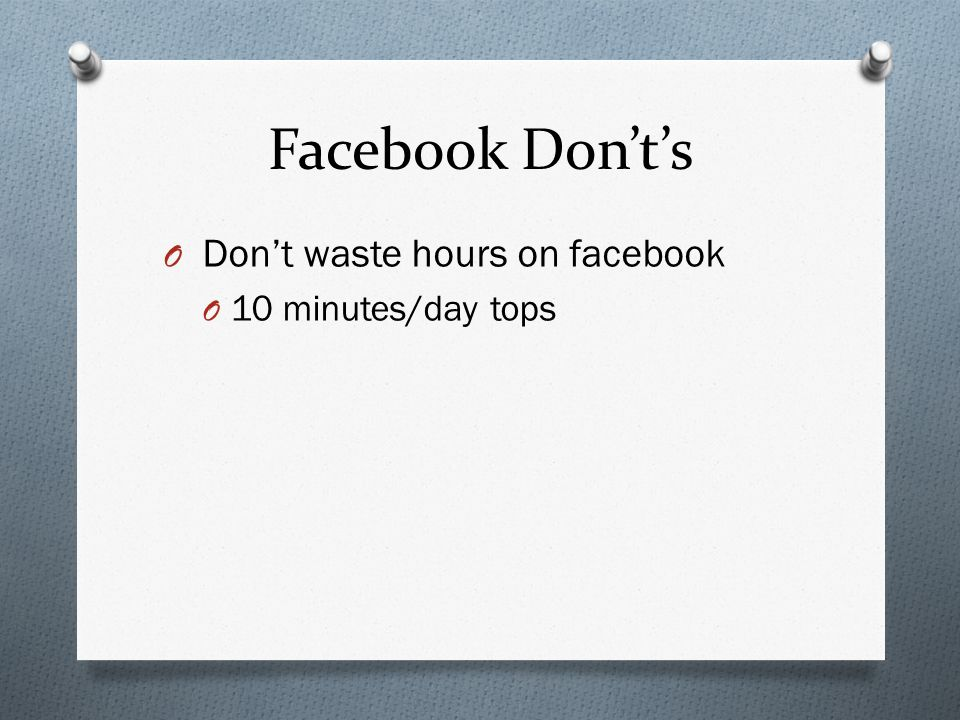 Facebook Donts O Dont waste hours on facebook O 10 minutes/day tops