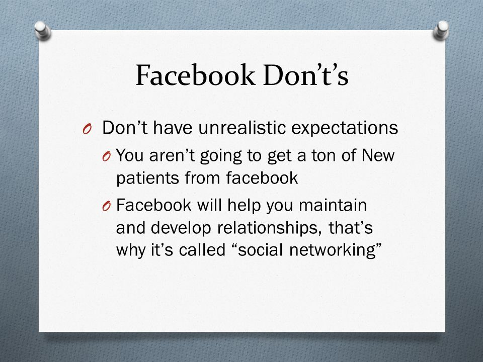 Facebook Donts O Dont have unrealistic expectations O You arent going to get a ton of New patients from facebook O Facebook will help you maintain and develop relationships, thats why its called social networking