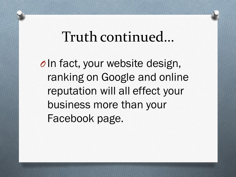Truth continued… O In fact, your website design, ranking on Google and online reputation will all effect your business more than your Facebook page.