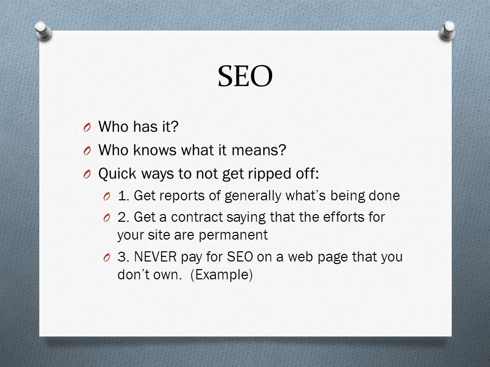 SEO O Who has it. O Who knows what it means. O Quick ways to not get ripped off: O 1.