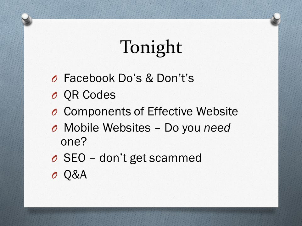Tonight O Facebook Dos & Donts O QR Codes O Components of Effective Website O Mobile Websites – Do you need one.