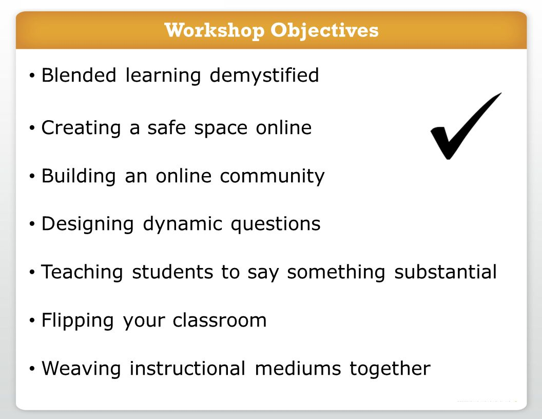 Workshop Objectives Blended learning demystified Creating a safe space online Building an online community Designing dynamic questions Teaching students to say something substantial Flipping your classroom Weaving instructional mediums together