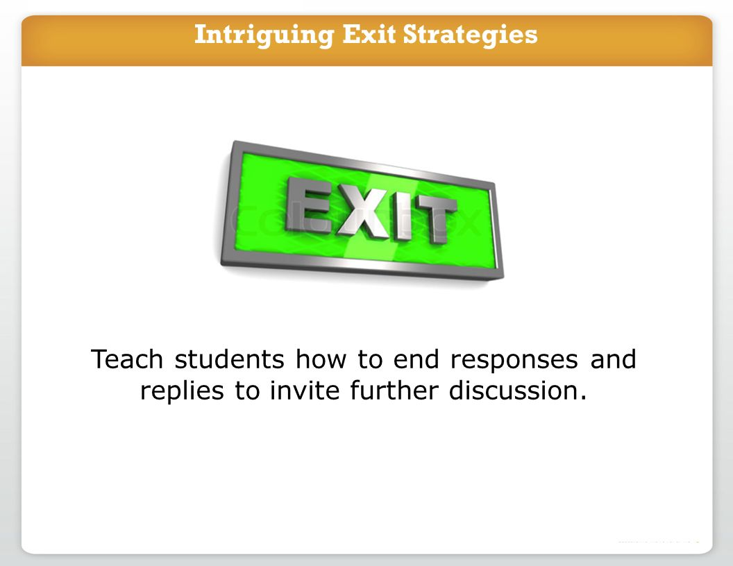 Intriguing Exit Strategies Teach students how to end responses and replies to invite further discussion.