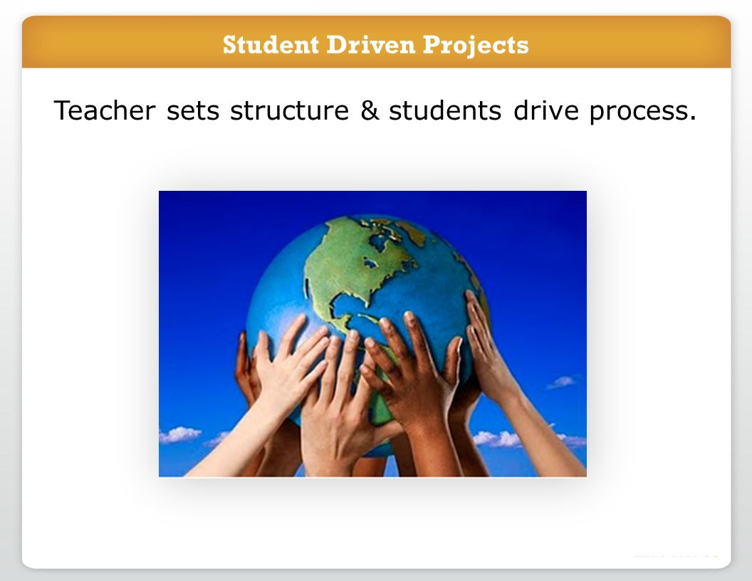 Student Driven Projects Teacher sets structure & students drive process.