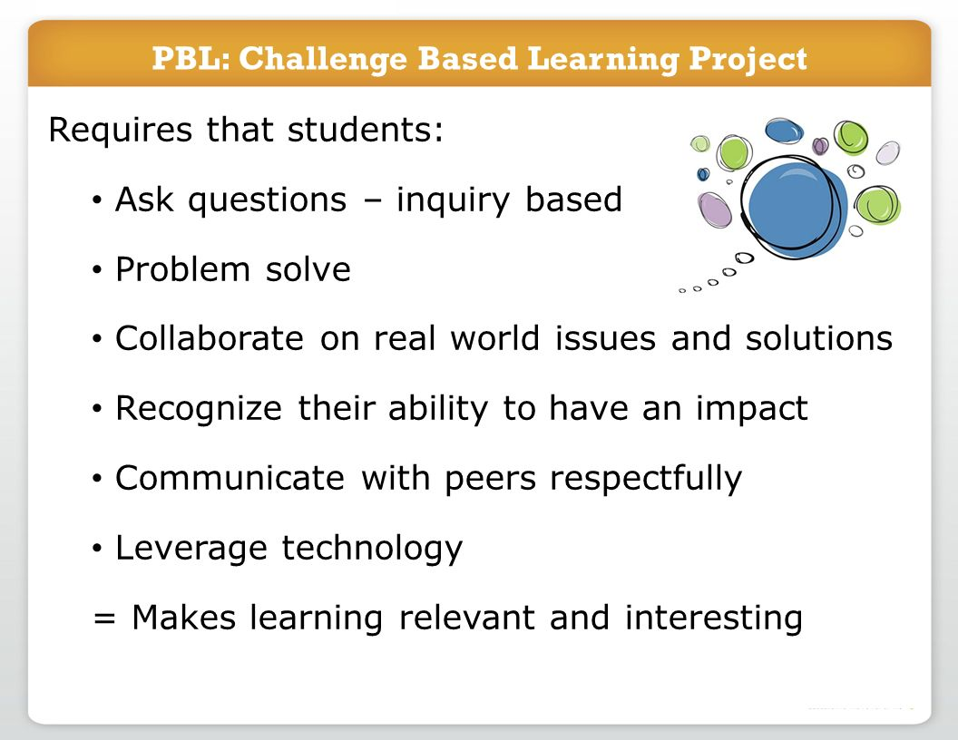 PBL: Challenge Based Learning Project Requires that students: Ask questions – inquiry based Problem solve Collaborate on real world issues and solutions Recognize their ability to have an impact Communicate with peers respectfully Leverage technology = Makes learning relevant and interesting