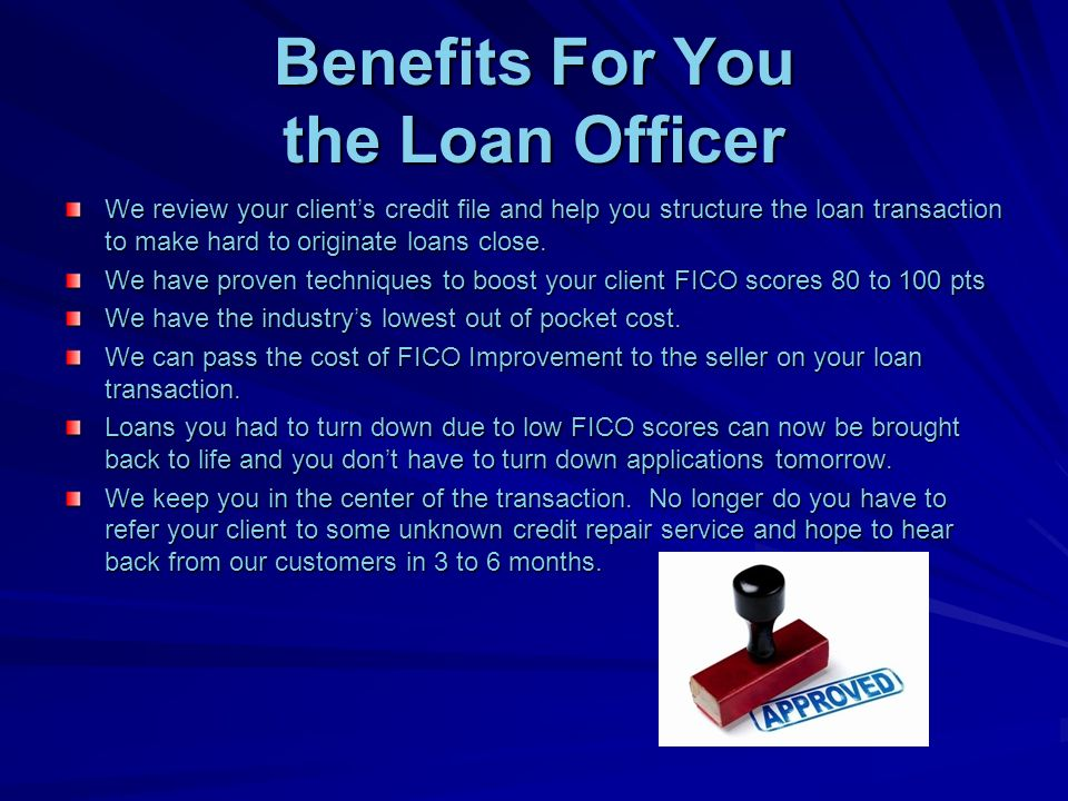 Benefits For You the Loan Officer We review your clients credit file and help you structure the loan transaction to make hard to originate loans close.