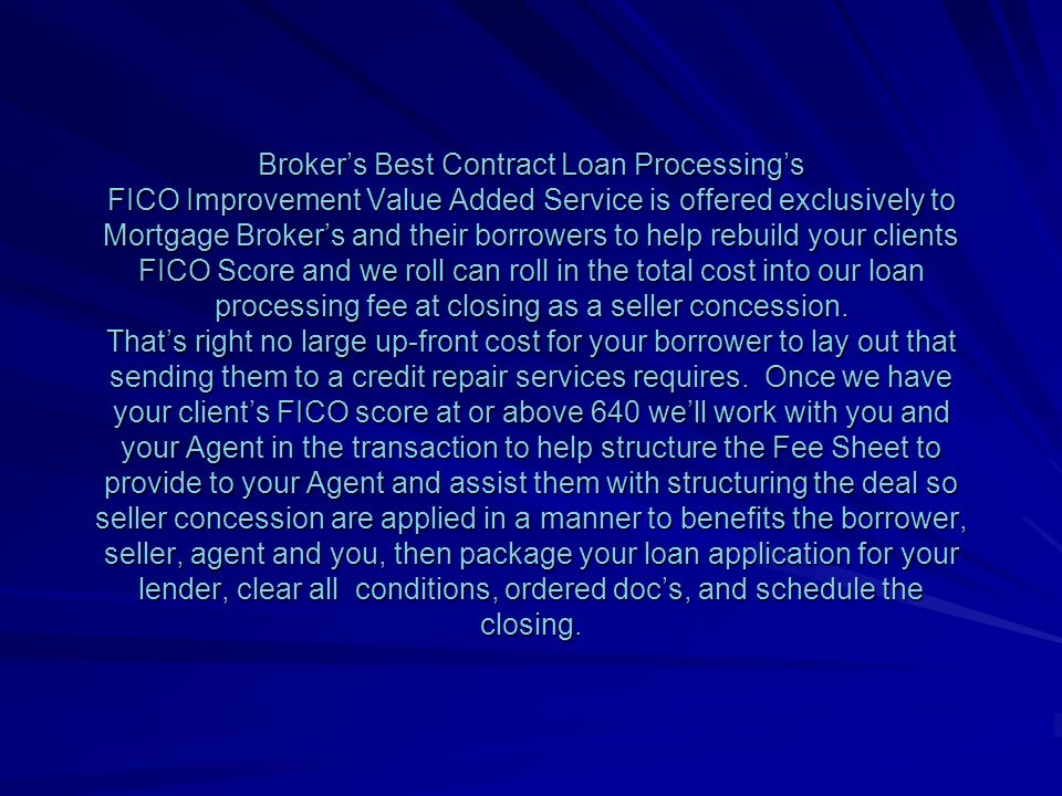 Brokers Best Contract Loan Processings FICO Improvement Value Added Service is offered exclusively to Mortgage Brokers and their borrowers to help rebuild your clients FICO Score and we roll can roll in the total cost into our loan processing fee at closing as a seller concession.