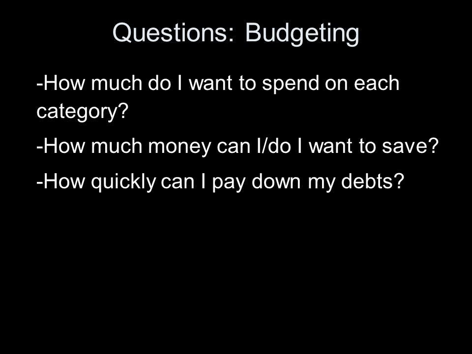 Questions: Budgeting -How much do I want to spend on each category.