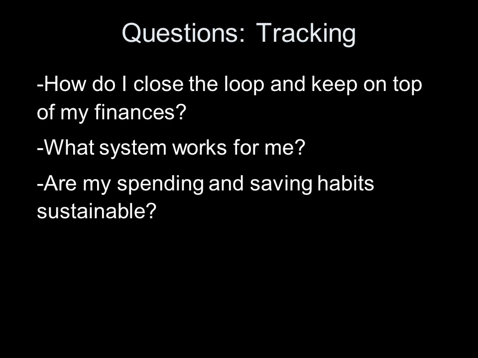 Questions: Tracking -How do I close the loop and keep on top of my finances.