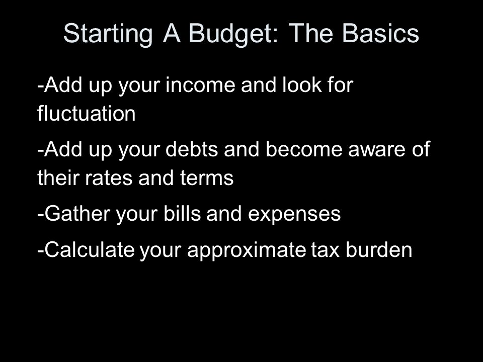 Starting A Budget: The Basics -Add up your income and look for fluctuation -Add up your debts and become aware of their rates and terms -Gather your bills and expenses -Calculate your approximate tax burden